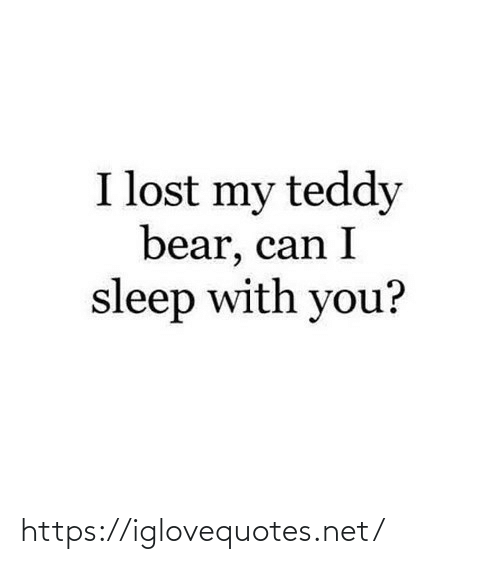 Lost: I lost my teddy  bear, can I  sleep with you? https://iglovequotes.net/