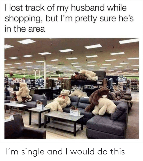 Track: I lost track of my husband while  shopping, but I'm pretty sure he's  in the area I'm single and I would do this