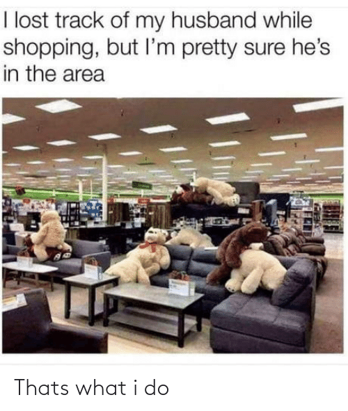 Track: I lost track of my husband while  shopping, but l'm pretty sure he's  in the area Thats what i do
