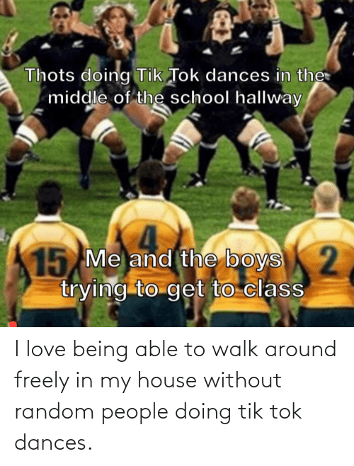 Dances: I love being able to walk around freely in my house without random people doing tik tok dances.