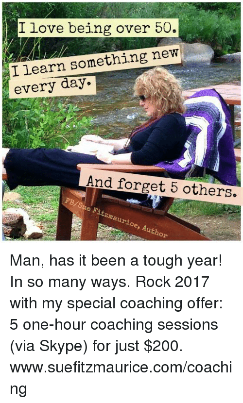 Memes, Skype, and Tough: I love being over 50.  I learn something new  every day.  And forget 5 others.  FB/Sue Fitzma  maurice, Author Man, has it been a tough year! In so many ways. Rock 2017 with my special coaching offer: 5 one-hour coaching sessions (via Skype) for just $200. www.suefitzmaurice.com/coaching