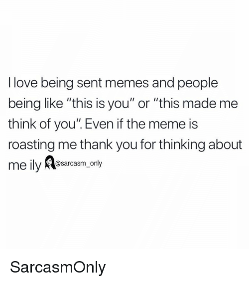 "Funny, Love, and Meme: I love being sent memes and people  being like ""this is you"" or ""this made me  think of you"". Even if the meme is  roasting me thank you for thinking about  @sarcasm_only SarcasmOnly"