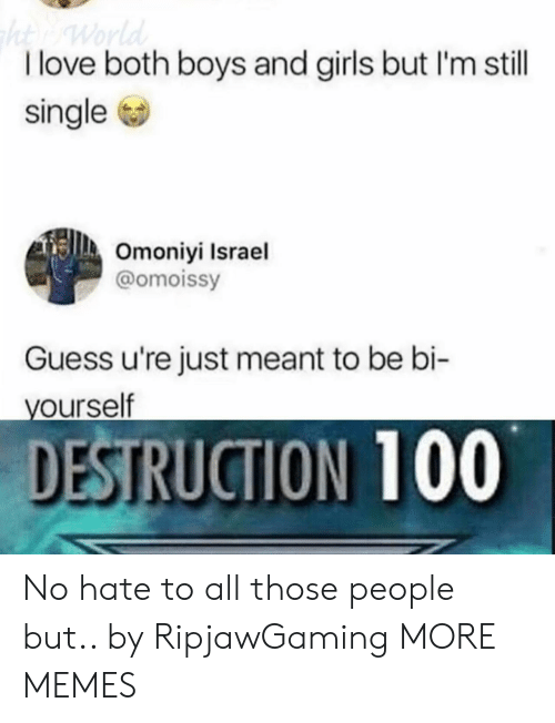 boys and girls: I love both boys and girls but I'm still  single  Omoniyi Israel  @omoissy  Guess u're just meant to be bi-  ourself  DESTRUCTION 100 No hate to all those people but.. by RipjawGaming MORE MEMES