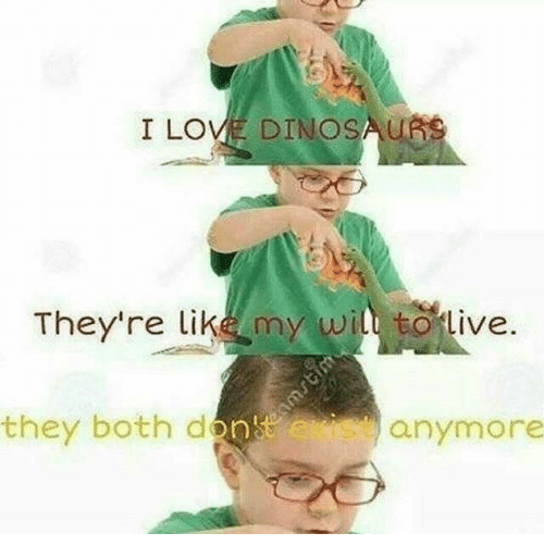 Love, Dinosaurs, and They: I LOVE DINOSAURS  They're like my wil totive.  they both de  on  anymore