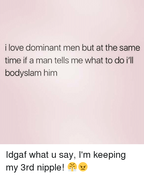 I Love Dominant Men But At The Same Time If A Man Tells Me What To