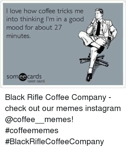 Memes Instagram: I love how coffee tricks me  into thinking I'm in a good  mood for about 27  minutes  somee cards  user card Black Rifle Coffee Company  - check out our memes instagram @coffee__memes!     #coffeememes #BlackRifleCoffeeCompany
