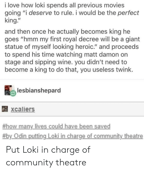 "Odin: i love how loki spends all previous movies  going ""i deserve to rule. i would be the perfect  king.""  and then once he actually becomes king he  goes ""hmm my first royal decree will be a giant  statue of myself looking heroic."" and proceeds  to spend his time watching matt damon on  stage and sipping wine. you didn't need to  become a king to do that, you useless twink  lesbianshepard  xcaliers  -how many lives could have been saved  #b  y Odin putting Loki in charge of community theatre Put Loki in charge of community theatre"