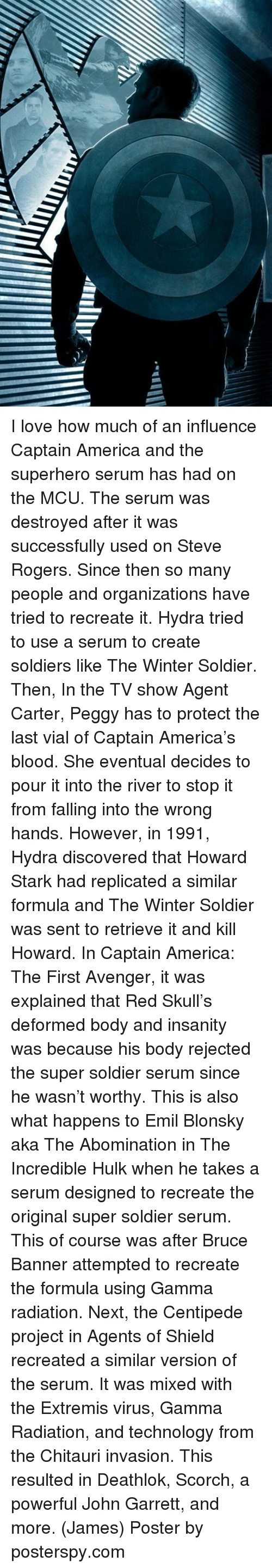 gamma: I love how much of an influence Captain America and the superhero serum has had on the MCU. The serum was destroyed after it was successfully used on Steve Rogers. Since then so many people and organizations have tried to recreate it.  Hydra tried to use a serum to create soldiers like The Winter Soldier. Then, In the TV show Agent Carter, Peggy has to protect the last vial of Captain America's blood. She eventual decides to pour it into the river to stop it from falling into the wrong hands. However, in 1991, Hydra discovered that Howard Stark had replicated a similar formula and The Winter Soldier was sent to retrieve it and kill Howard.   In Captain America: The First Avenger, it was explained that Red Skull's deformed body and insanity was because his body rejected the super soldier serum since he wasn't worthy. This is also what happens to Emil Blonsky aka The Abomination in The Incredible Hulk when he takes a serum designed to recreate the original super soldier serum. This of course was after Bruce Banner attempted to recreate the formula using Gamma radiation.   Next, the Centipede project in Agents of Shield recreated a similar version of the serum. It was mixed with the Extremis virus, Gamma Radiation, and technology from the Chitauri invasion. This resulted in Deathlok, Scorch, a powerful John Garrett, and more.  (James)  Poster by posterspy.com