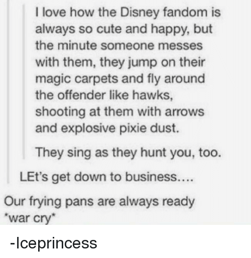 pixies: I love how the Disney fandom is  always so cute and happy, but  the minute someone messes  with them, they jump on their  magic carpets and fly around  the offender like hawks,  shooting at them with arrows  and explosive pixie dust.  They sing as they hunt you, too.  LEt's get down to business....  Our frying pans are always ready  War Cry -Iceprincess