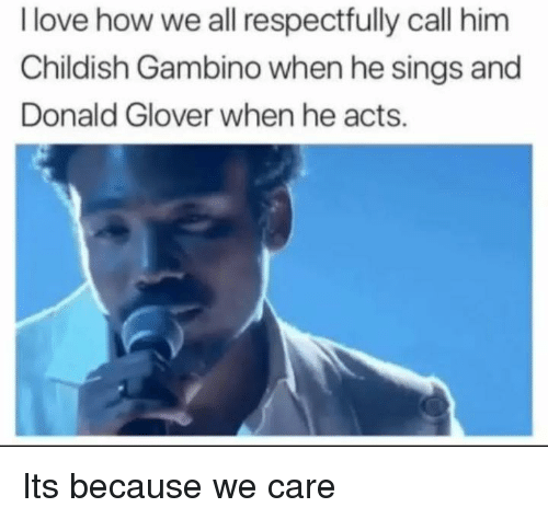 respectfully: I love how we all respectfully call him  Childish Gambino when he sings and  Donald Glover when he acts. Its because we care