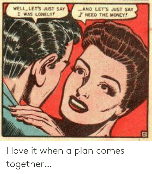 Comes: I love it when a plan comes together…