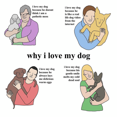 Patheticness: i love my dog  i love my dog  because he doesnt  because he  think i am a  is like a real  pathetic mess  life dog video  from the  internet  why i love my dog  i love my dog  i love my dog  because his  because he  gentle smile  always lays  melts my cold  me delicious  dead soul  Warm eggs