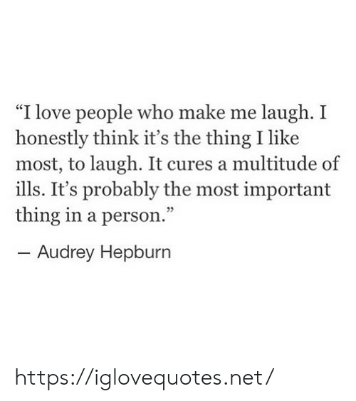 "Audrey Hepburn: ""I love people who make me laugh. I  honestly think it's the thing I like  most, to laugh. It cures a multitude of  ills. It's probably the most important  thing in a person.""  Audrey Hepburn https://iglovequotes.net/"