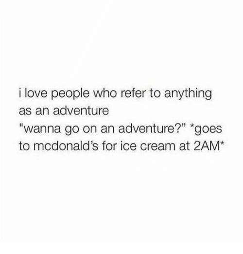 "Referance: i love people who refer to anything  as an adventure  ""wanna go on an adventure?"" goes  to mcdonald's for ice cream at 2AM*"