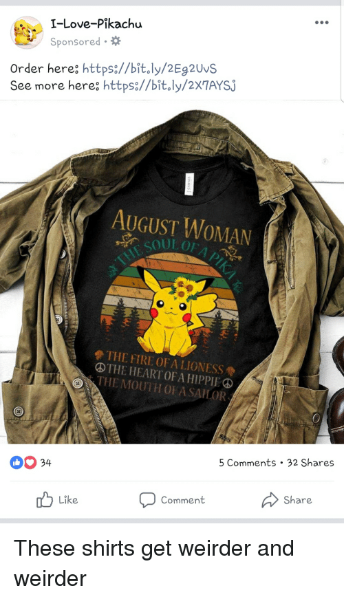 Love, Pikachu, and Heart: I-Love-Pikachu  Sponsored.  Order here: https://bit.ly/2Eg2Uvs  See more here https://bit.ly/2XTAYSJ  AUGUST WOMAN  ④THE HEART OF A HIPPIE  HE MOUTH OF A SAILOR  34  5  Comments. 32 Shares  Like  Comment  Share