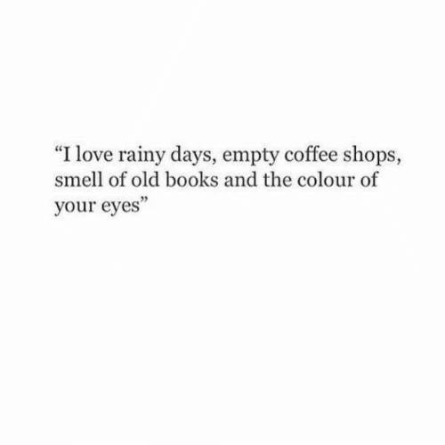 """Books, Love, and Smell: """"I love rainy days, empty coffee shops,  smell of old books and the colour of  your eyes"""""""
