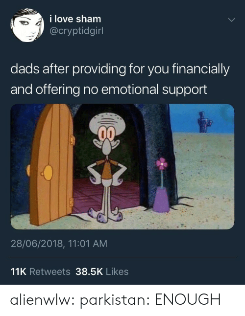 Gif, Love, and Tumblr: i love sham  @cryptidgirl  dads after providing for you financially  and offering no emotional support  28/06/2018, 11:01 AM  11K Retweets 38.5K Likes alienwlw: parkistan: ENOUGH