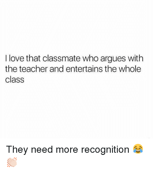 Love, Memes, and Teacher: I love that classmate who argues with  the teacher and entertains the whole  class They need more recognition 😂👏🏻
