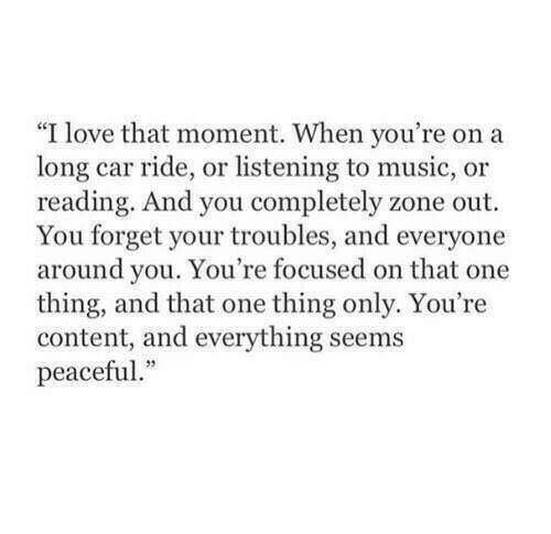 "focused: ""I love that moment. When you're on a  long car ride, or listening to music, or  reading. And you completely zone out  You forget your troubles, and everyone  around you. You're focused on that one  thing, and that one thing only. You're  content, and everything seems  peaceful."
