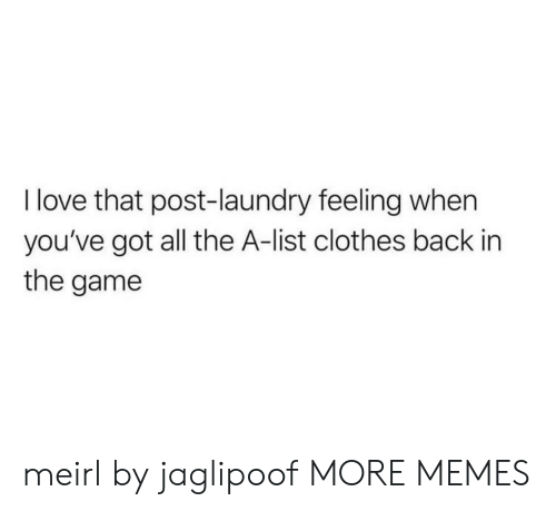 Youve Got: I love that post-laundry feeling when  you've got all the A-list clothes back in  the game meirl by jaglipoof MORE MEMES