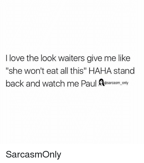 """Sarcasmism: I love the look waiters give me like  """"she won't eat all this"""" HAHA stand  back and watch me Paul Asarcasm. only  @sarcasm only SarcasmOnly"""