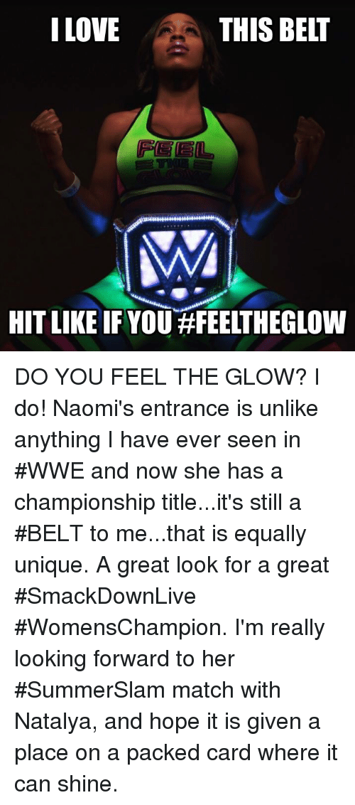 Belting: I LOVE  THIS BELT  HIT LIKE IF YOU#FEELTHEGLOW DO YOU FEEL THE GLOW? I do! Naomi's entrance is unlike anything I have ever seen in #WWE and now she has a championship title...it's still a #BELT to me...that is equally unique. A great look for a great #SmackDownLive #WomensChampion. I'm really looking forward to her #SummerSlam match with Natalya, and hope it is given a place on a packed card where it can shine.
