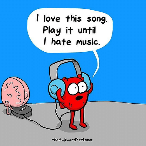 Love, Memes, and Music: I love this song  Play it until  l hate music.  2  theAwkwardYeti.com