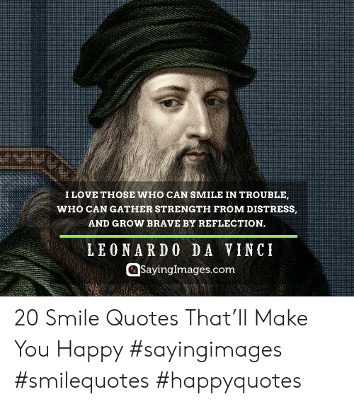 da vinci: I LOVE THOSE WHO CAN SMILE IN TROUBLE,  WHO CAN GATHER STRENGTH FROM DISTRESS,  AND GROW BRAVE BY REFLECTION.  LEONARDO DA VINCI  @Sayinglmages.com 20 Smile Quotes That'll Make You Happy #sayingimages #smilequotes #happyquotes