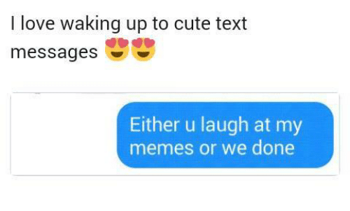 To Cute: I love waking up to cute text  messages  Either u laugh at my  memes or we done