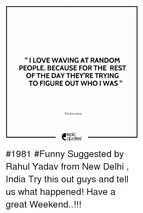 "weekenders: "" I LOVE WAVING AT RANDOM  PEOPLE. BECAUSE FOR THE REST  OF THE DAY THEY'RE TRYING  TO FIGURE OUT WHO I WAS""  Unknown  epic  quotes #1981 #Funny Suggested by Rahul Yadav from New Delhi , India Try this out guys and tell us what happened! Have a great Weekend..!!!"