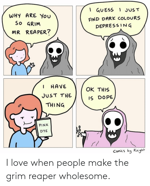 When People: I love when people make the grim reaper wholesome.