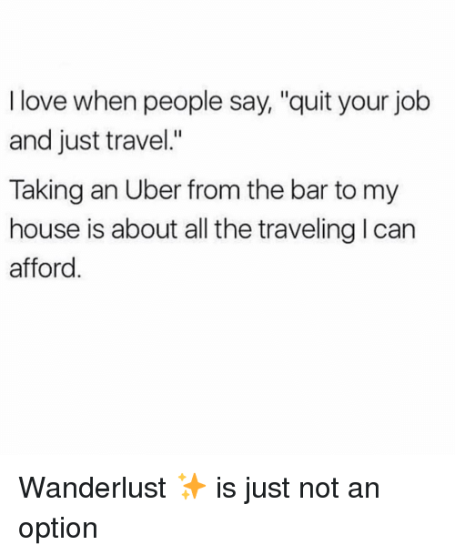 "Love, My House, and Uber: I love when people say, ""quit your job  and just travel.""  Taking an Uber from the bar to my  house is about all the traveling l can  afford Wanderlust ✨ is just not an option"