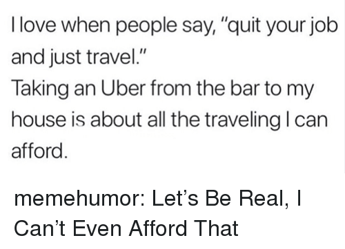 "Love, My House, and Tumblr: I love when people say,""quit your job  and just travel.""  Taking an Uber from the bar to my  house is about all the traveling l can  afford memehumor:  Let's Be Real, I Can't Even Afford That"