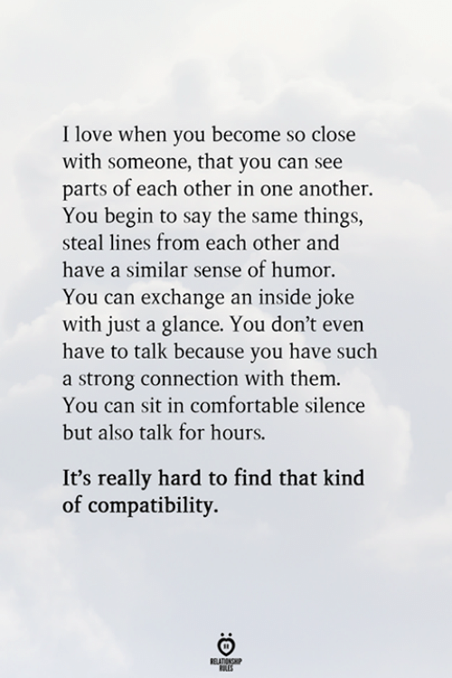 Comfortable, Love, and Strong: I love when you become so close  with someone, that you can see  parts of each other in one another.  You begin to say the same things,  steal lines from each other and  have a similar sense of humor.  You can exchange an inside joke  with just a glance. You don't even  have to talk because you have such  a strong connection with them.  You can sit in comfortable silence  but also talk for hours.  It's really hard to find that kind  of compatibility.  RELATIONSHIP  ES
