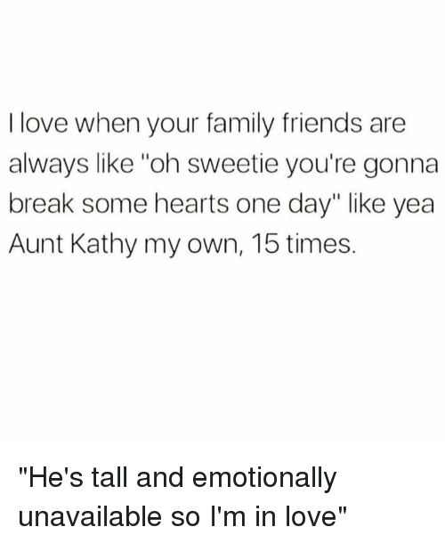 """Family, Friends, and Love: I love when your family friends are  always like """"oh sweetie you're gonna  break some hearts one day"""" like yea  Aunt Kathy my own, 15 times. """"He's tall and emotionally unavailable so I'm in love"""""""