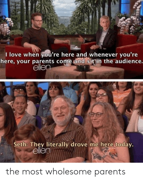 Love, Parents, and Ellen: I love when you're here and whenever you're  here, your parents come and sitin the audience.  ellen  Seth: They literally drove me here today.  ellen the most wholesome parents
