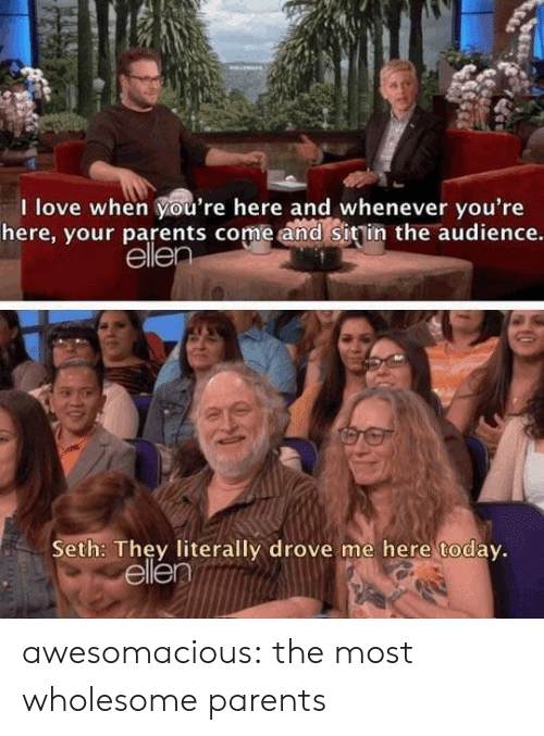 Love, Parents, and Tumblr: I love when you're here and whenever you're  here, your parents come and sitin the audience.  ellen  Seth: They literally drove me here today.  ellen awesomacious:  the most wholesome parents