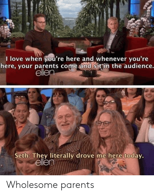 seth: I love when you're here and whenever you're  here, your parents come and sitin the audience.  ellen  Seth: They literally drove me here today.  ellen Wholesome parents