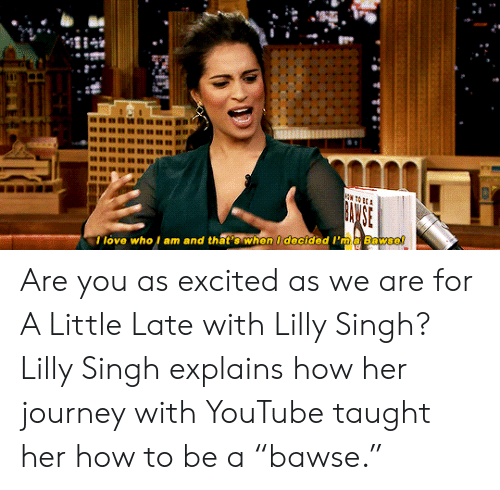 """singh: I love who l am and that's when I decided I'ma Bawse! Are you as excited as we are for A Little Late with Lilly Singh? Lilly Singh explains how her journey with YouTube taught her how to be a """"bawse."""""""