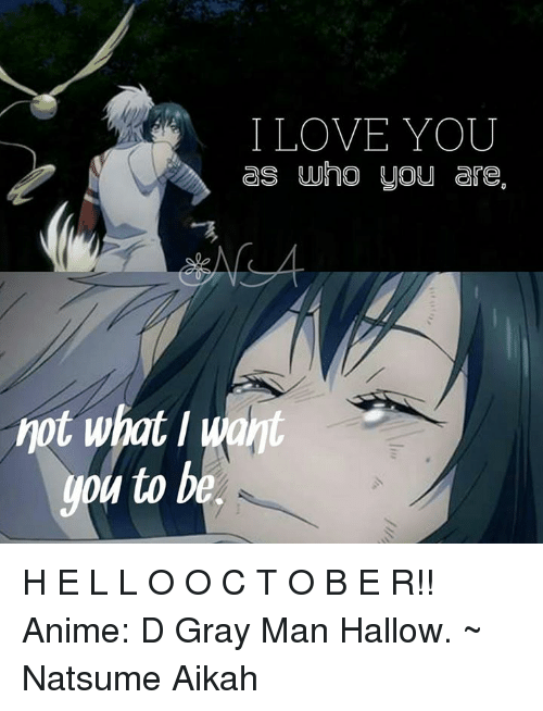 Animals, Love, and Memes: I LOVE YOU  as who you are.  not what  you to be. H E L L O    O C T O B E R!!  Anime: D Gray Man Hallow.  ~ Natsume Aikah