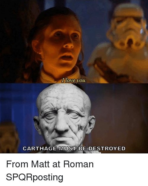 carthage: I love you  CARTHAGE MUST BE DESTROYED From Matt at Roman SPQRposting