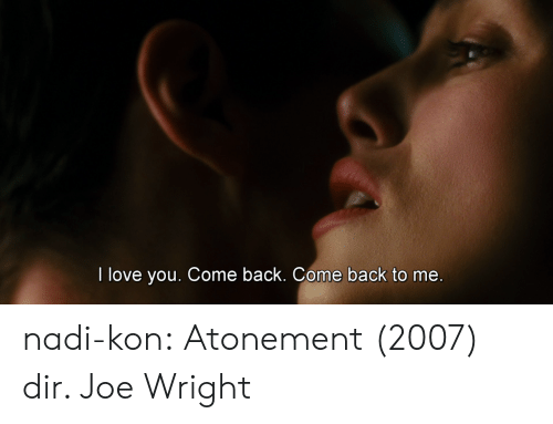 Come Back To Me: I love you. Come back. Come back to me nadi-kon: Atonement (2007) dir. Joe Wright