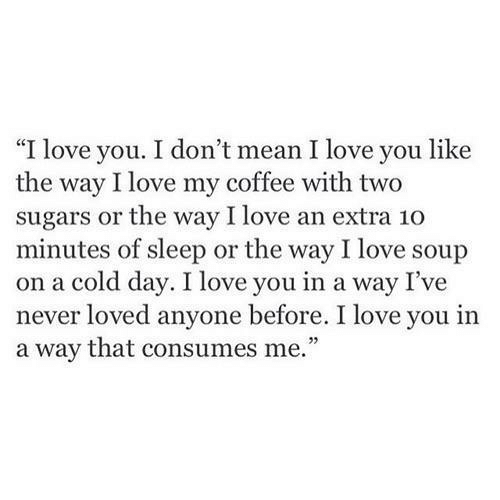 """Love, I Love You, and Coffee: """"I love you. I don't mean I love you like  the way I love my coffee with two  sugars or the way I love an extra 10  minutes of sleep or the way I love soup  on a cold day. I love you in a way I've  ever loved anyone before. I love you in  a way that consumes me.""""  23"""