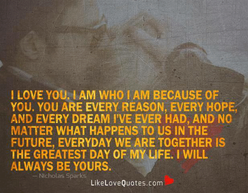Future, Life, and Love: I LOVE YOU, IAM WHO I AM BECAUSE OF  YOU. YOU ARE EVERY REASON, EVERY HOPE  AND EVERY DREAM I'VE EVER HAD, AND NO  MATTER WHAT HAPPENS TO US IN THE  FUTURE, EVERYDAY WE ARE TOGETHER IS  THE GREATEST DAY OF MY LIFE. I WILL  ALWAYS BE YOURS.  -Nicholas Sparks  LikeLoveQuotes.com