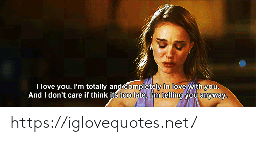 don't care: I love you. I'm totally and completely in love with you.  And I don't care if think its too late, I'm telling you anyway. https://iglovequotes.net/