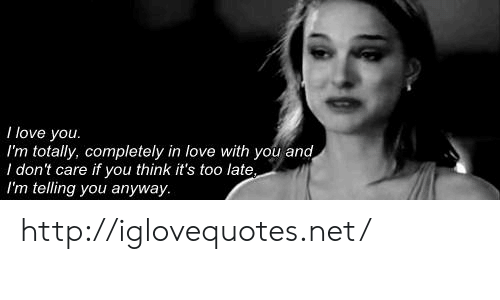 Love, I Love You, and Http: I love you.  I'm totally, completely in love with you and  I don't care if you think it's too late,  I'm telling you anyway. http://iglovequotes.net/