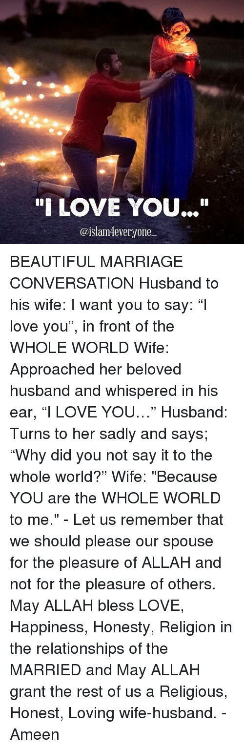 """Pleasured: """"I LOVE YOU...""""  @islam everyone BEAUTIFUL MARRIAGE CONVERSATION Husband to his wife: I want you to say: """"I love you"""", in front of the WHOLE WORLD Wife: Approached her beloved husband and whispered in his ear, """"I LOVE YOU…"""" Husband: Turns to her sadly and says; """"Why did you not say it to the whole world?"""" Wife: """"Because YOU are the WHOLE WORLD to me."""" - Let us remember that we should please our spouse for the pleasure of ALLAH and not for the pleasure of others. May ALLAH bless LOVE, Happiness, Honesty, Religion in the relationships of the MARRIED and May ALLAH grant the rest of us a Religious, Honest, Loving wife-husband. - Ameen"""