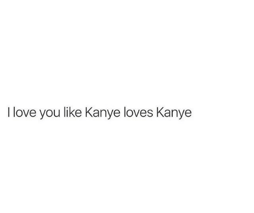 Kanye, Love, and I Love You: I love you like Kanye loves Kanye