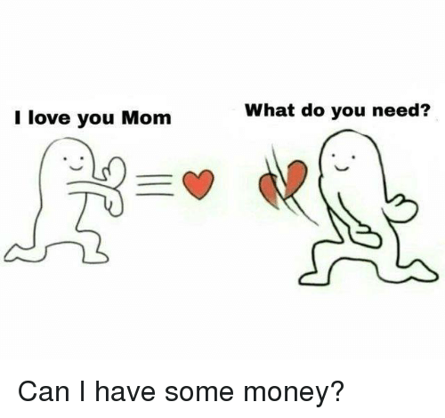 Love You Mom: I love you Mom  What do you need? Can I have some money?