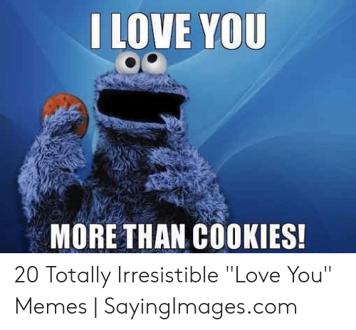 """Love, Memes, and I Love You: I LOVE YOU  MORE THAN COKIES! 20 Totally Irresistible """"Love You"""" Memes 